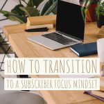 How to transition to a Subscriber Focus Mindset