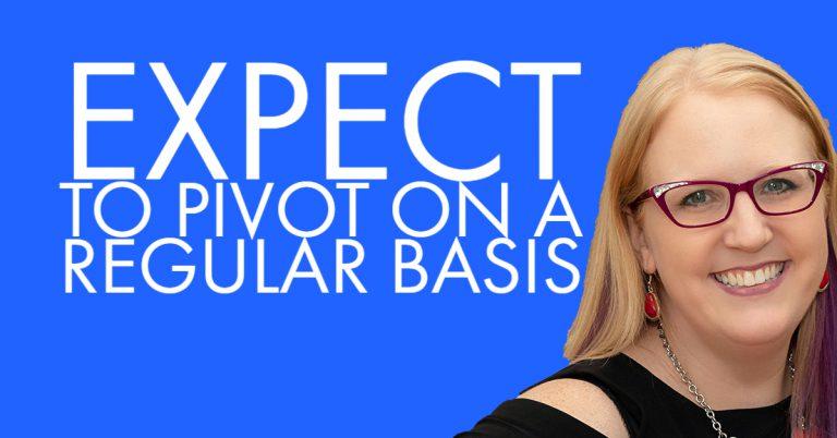 Expect to Pivot on a Regular Basis