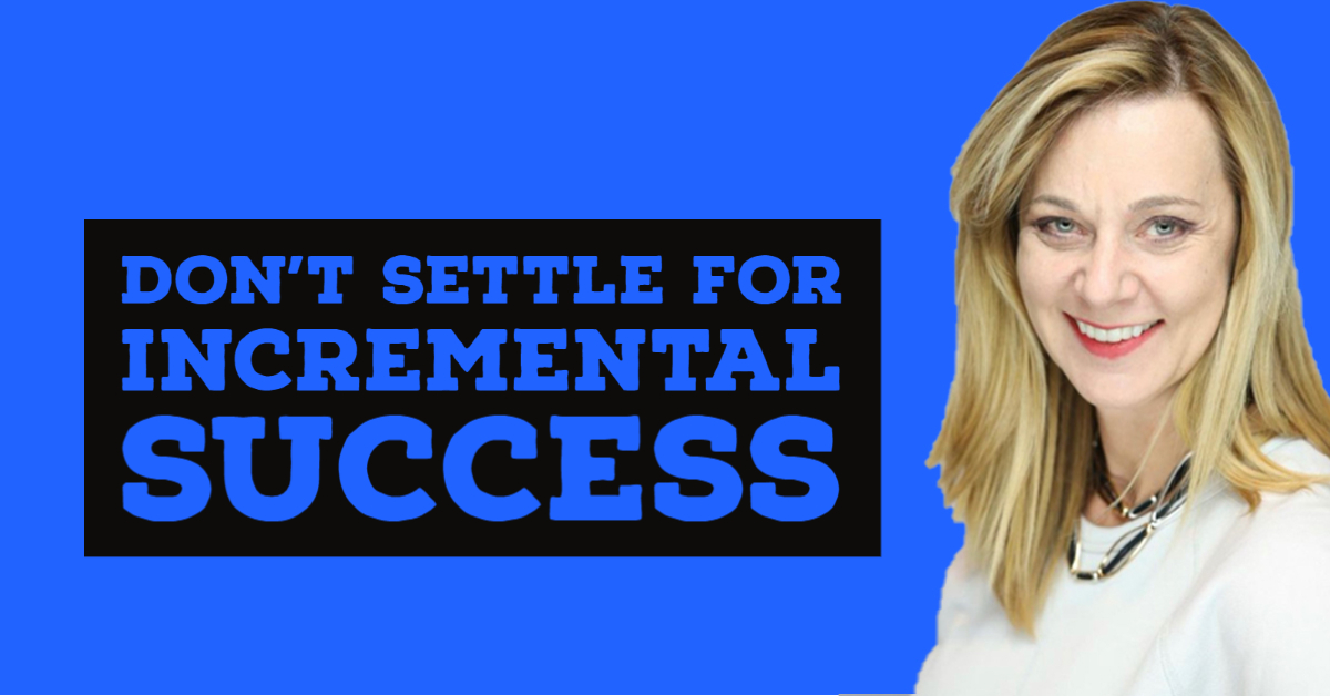 Don't Settle for Incremental Success