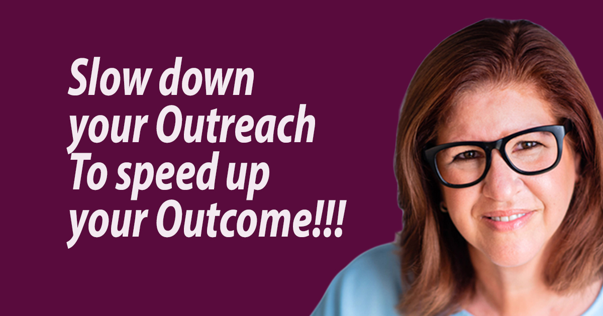 Slow down your Outreach To speed up your outcome!!!